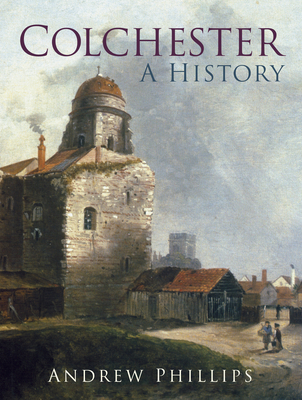 Colchester: A History - Phillips, Andrew