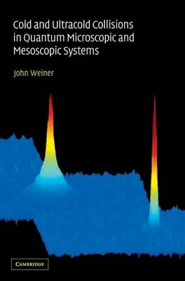 Cold and Ultracold Collisions in Quantum Microscopic and Mesoscopic Systems - Weiner, John