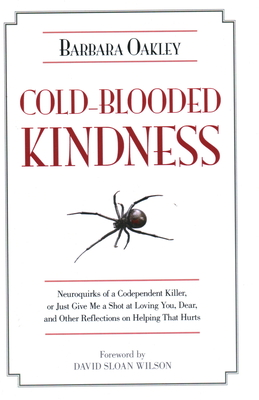 Cold-Blooded Kindness Neuroquirks of a Codependent Killer,: Or Just Give Me a Shot at Loving You, Dear, and Other Reflections on Helping That Hurts - Oakley, Barbara, and Wilson, David Sloan, PhD (Foreword by)