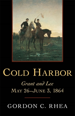 Cold Harbor: Grant and Lee, May 26--June 3, 1864 - Rhea, Gordon C