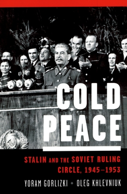 Cold Peace: Stalin and the Soviet Ruling Circle, 1945-1953 - Gorlizki, Yoram, and Khlevniuk, Oleg V, PhD
