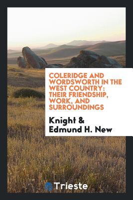 Coleridge and Wordsworth in the West Country: Their Friendship, Work, and Surroundings - Knight