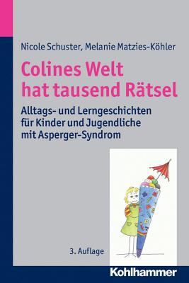 Colines Welt Hat Tausend Ratsel: Alltags- Und Lerngeschichten Fur Kinder Und Jugendliche Mit Asperger-Syndrom - Matzies-Kohler, Melanie, and Schuster, Nicole