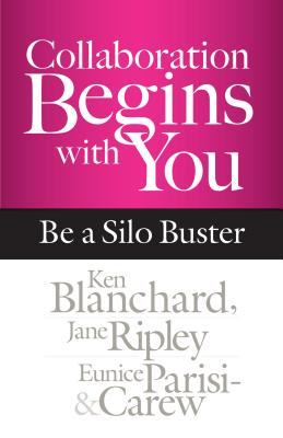 Collaboration Begins with You: Be a Silo Buster - Blanchard, Kenneth H, and Ripley, Jane, and Parisi-Carew, Eunice, Ed.D