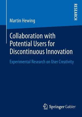 Collaboration with Potential Users for Discontinuous Innovation: Experimental Research on User Creativity - Hewing, Martin