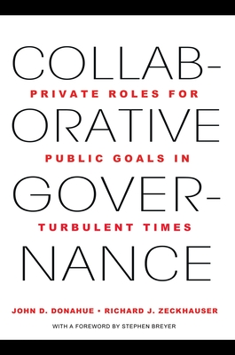 Collaborative Governance: Private Roles for Public Goals in Turbulent Times - Donahue, John D., and Zeckhauser, Richard J., and Breyer, Stephen (Foreword by)