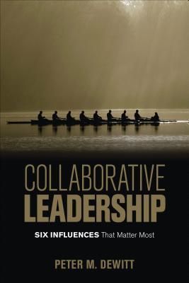 Collaborative Leadership: Six Influences That Matter Most - DeWitt, Peter M, Dr.