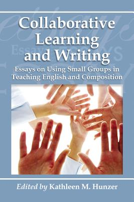 Collaborative Learning and Writing: Essays on Using Small Groups in Teaching English and Composition - Hunzer, Kathleen M (Editor)