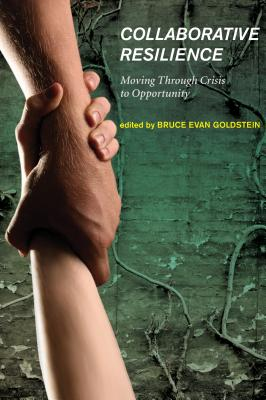 Collaborative Resilience: Moving Through Crisis to Opportunity - Goldstein, Bruce Evan (Editor), and Goldstein, Bruce Evan (Contributions by), and Ozawa, Connie (Contributions by)