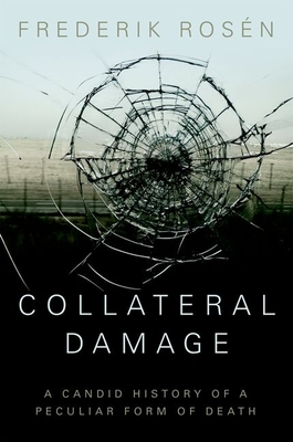 Collateral Damage: A Candid History of a Peculiar Form of Death - Rosen, Frederik