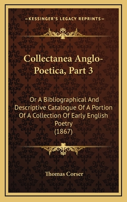 Collectanea Anglo-Poetica, Part 3: Or a Bibliographical and Descriptive Catalogue of a Portion of a Collection of Early English Poetry (1867) - Corser, Thomas