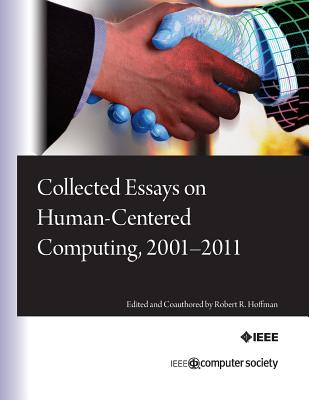 Collected Essays on Human-Centered Computing, 2001-2011 - Hoffman, Robert R, and Hayes, Pat (Editor), and Ford, Kenneth M (Editor)