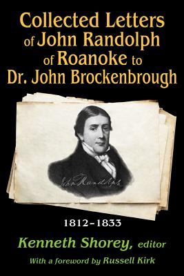 Collected Letters of John Randolph of Roanoke to Dr. John Brockenbrough: 1812-1833 - Randolph, John