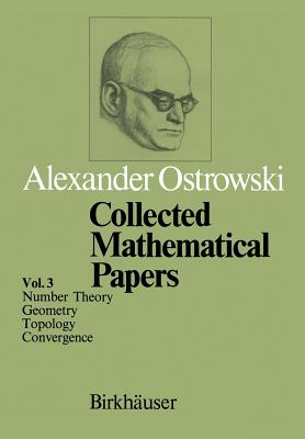 Collected Mathematical Papers: Vol. 3 VI Number Theory VII Geometry VIII Topology IX Convergence - Ostrowski, A