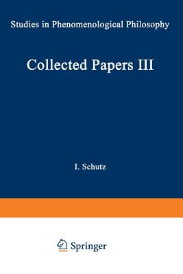 Collected Papers III: Studies in Phenomenological Philosophy - Schutz, I (Editor)