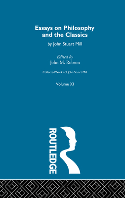 Collected Works of John Stuart Mill: XI. Essays on Philosophy and the Classics - Robson, John M (Editor)
