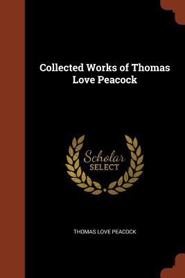 Collected Works of Thomas Love Peacock - Peacock, Thomas Love