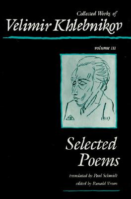 Collected Works of Velimir Khlebnikov, Volume III: Selected Poems - Khlebnikov, Velimir, and Vroon, Ronald (Editor), and Schmidt, Paul (Translated by)