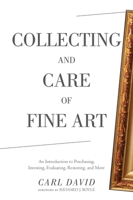 Collecting and Care of Fine Art: An Introduction to Purchasing, Investing, Evaluating, Restoring, and More - David, Carl, and Boyle, Richard J (Foreword by)
