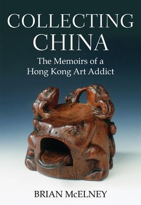 Collecting China: The Memoirs of a Hong Kong Art Addict - McElney, Brian