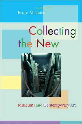 Collecting the New: Museums and Contemporary Art - Altshuler, Bruce (Editor)