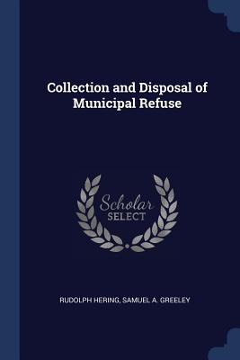 Collection and Disposal of Municipal Refuse - Hering, Rudolph, and Greeley, Samuel A