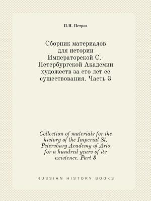 Collection of Materials for the History of the Imperial St. Petersburg Academy of Arts for a Hundred Years of Its Existence. Part 1 - Petrov, P N
