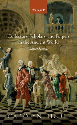 Collectors, Scholars, and Forgers in the Ancient World: Object Lessons - Higbie, Carolyn