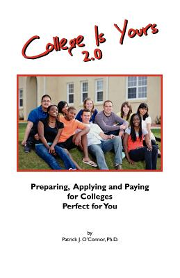 College Is Yours 2.0: Preparing, Applying, and Paying for Colleges Perfect for You - O'Connor Phd, Patrick J