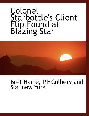 Colonel Starbottle's Client Flip Found at Blazing Star - Harte, Bret, and P F Collierv and Son New York, And Son New York (Creator)