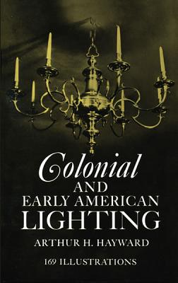 Colonial and Early American Lighting - Hayward, Arthur H, and Marsh, J R (Designer)