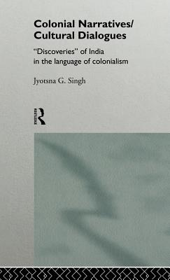 Colonial Narratives/Cultural Dialogues: 'discoveries' of India in the Language of Colonialism - Singh, Jyotsna G