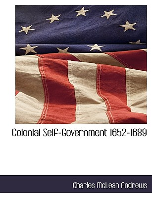 Colonial Self-Government 1652-1689 - Andrews, Charles McLean