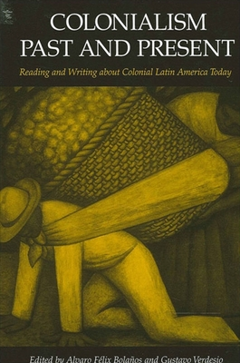 Colonialism Past and Present: Reading and Writing about Colonial Latin America Today - Bolanos, Alvaro Felix (Editor), and Verdesio, Gustavo (Editor)