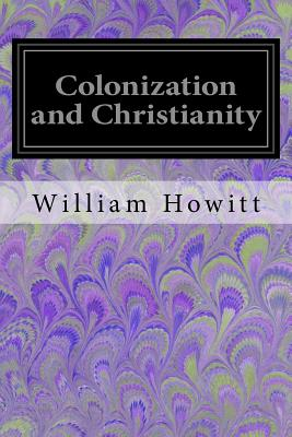Colonization and Christianity: A Popular History of the Treatment of the Natives by the Europeans in All Their Colonies - Howitt, William