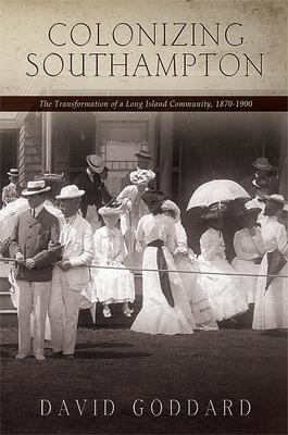 Colonizing Southampton: The Transformation of a Long Island Community, 1870-1900 - Goddard, David
