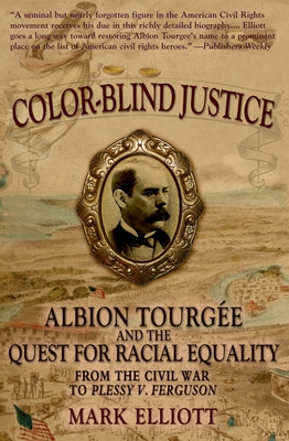 Color-Blind Justice: Albion Tourgee and the Quest for Racial Equality from the Civil War to Plessy V. Ferguson - Elliott, Mark