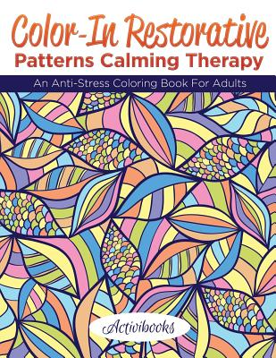 Color-In Restorative Patterns Calming Therapy: An Anti-Stress Coloring Book for Adults - Activibooks