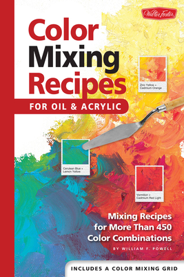 Color Mixing Recipes for Oil & Acrylic: Mixing Recipes for More Than 450 Color Combinations - Powell, William F