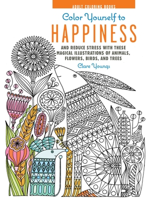 Color Yourself to Happiness: And Reduce Stress with These Magical Illustrations of Animals, Flowers, Birds, and Trees - Youngs, Clare