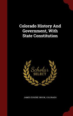 Colorado History and Government, with State Constitution - Snook, James Eugene, and Colorado