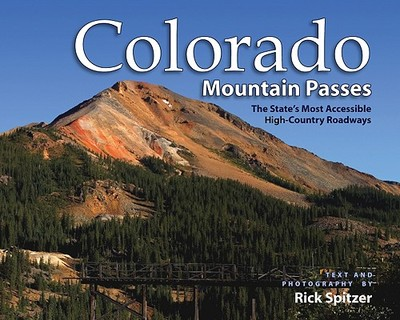 Colorado Mountain Passes: The State's Most Accessible High-Country Roadways - Spitzer, Rick (Text by)