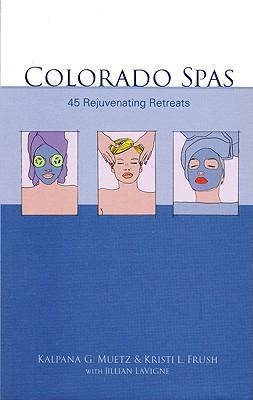 Colorado Spas: 45 Rejuvenating Retreats - Muetz, Kalpana G, and Frush, Kristi L, and LaVigne, Jillian