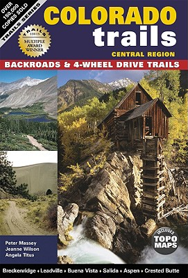Colorado Trails, Central Region: Backroads & 4-Wheel Drive Trails - Massey, Peter G, and Titus, Angela S, and Wilson, Jeanne W