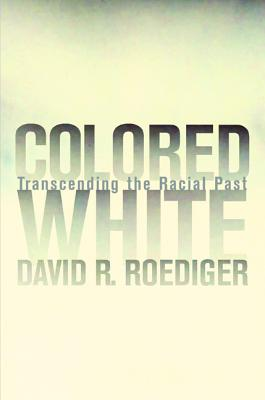 Colored White: Transcending the Racial Past - Roediger, David R