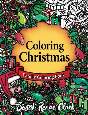Coloring Christmas: A Christmas Coloring Book for the Whole Family! - Clark, Sarah Renae