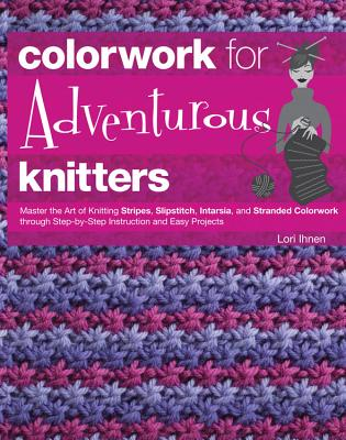 Colorwork for Adventurous Knitters: Master the Art of Knitting Stripes, Slipstitch, Intarsia, and Stranded Colorwork Through Step-by-Step Instruction and Easy Projects - Ihnen, Lori