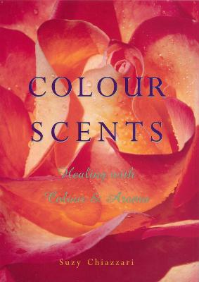 Colour Scents: Healing with Colour and Aroma - Chiazzari, Suzy