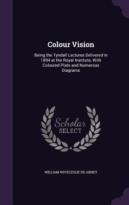 Colour Vision: Being the Tyndall Lectures Delivered in 1894 at the Royal Institute, with Coloured Plate and Numerous Diagrams - De Abney, William Wiveleslie