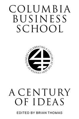 Columbia Business School: A Century of Ideas - Thomas, Brian (Editor)